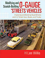 Modifying and Scratch-Building O-gauge Streets Vehicles: Improving and Building SuperStreets and E-Z Street Cars, Buses, and Trucks